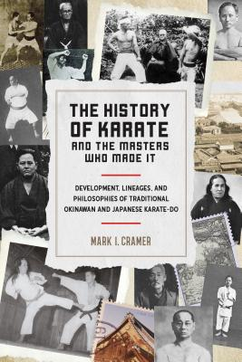 The History of Karate and the Masters Who Made It: Development, Lineages, and Philosophies of Traditional Okinawan and Japanese