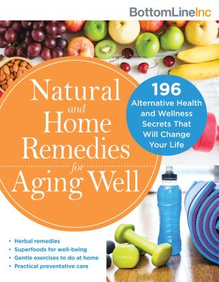 Natural and Home Remedies for Aging Well: 196 Alternative Health and Wellness Secrets That Will Change Your Life