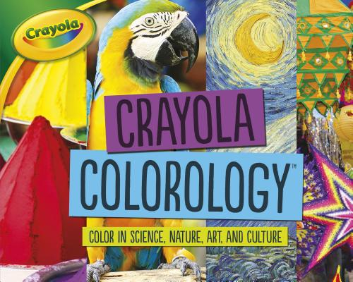 Crayola Colorology: Color in Science, Nature, Art, and Culture