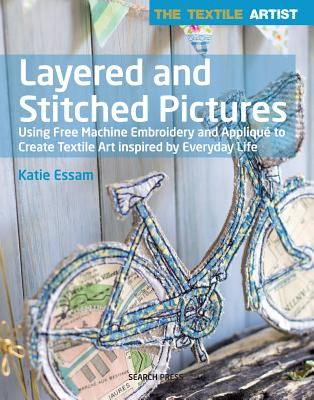 Layered and Stitched Pictures: Using Free Machine Embroidery and Applique to Create Textile Art Inspired by Everyday Life