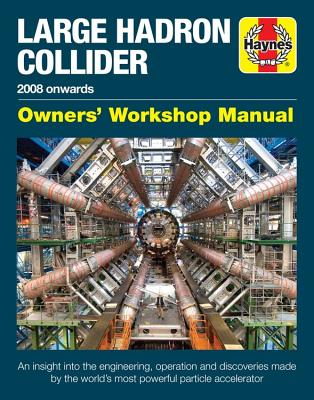 Haynes Large Hadron Collider 2008 Onward's: Owner's Workshop Manual: an Insight into the Engineering, Operation and Discoveries