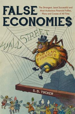 False Economies: The Strangest, Least Successful and Most Audacious Financial Follies, Plans and Crazes of All Time