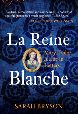 La Reine Blanche: Mary Tudor: A Life in Letters