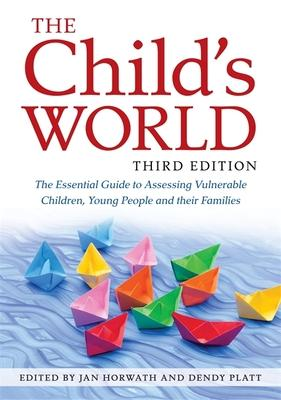 The Child's World: The Essential Guide to Assessing Vulnerable Children, Young People and Their Families