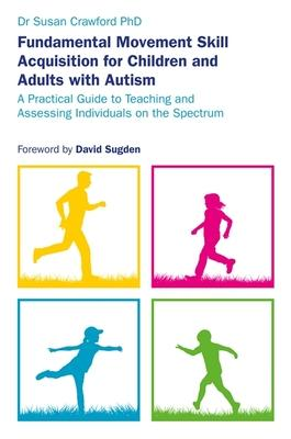 Fundamental Movement Skill Acquisition for Children and Adults with Autism: A Practical Guide to Teaching and Assessing Individu