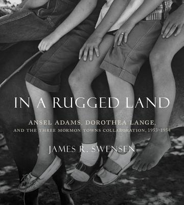 In a Rugged Land: Ansel Adams, Dorothea Lange, and the Three Mormon Towns Collaboration, 1953–1954