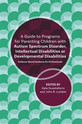 A Guide to Programs for Parenting Children with Autism Spectrum Disorder, Intellectual Disabilities or Developmental Disabilitie