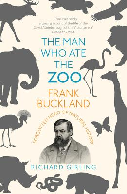 The Man Who Ate the Zoo: Frank Buckland, Forgotten Hero of Natural History