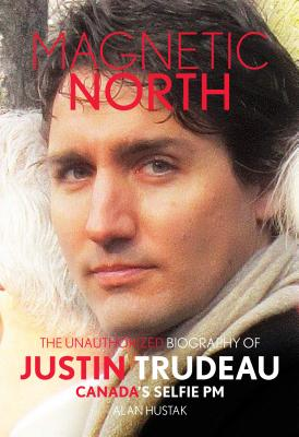 Magnetic North: The Unauthorised Biography of Justin Trudeau, Canada's Selfie PM