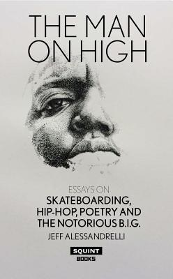 The Man on High: Essays on Skateboarding, Hip-Hop, Poetry and the Notorious B.I.G.