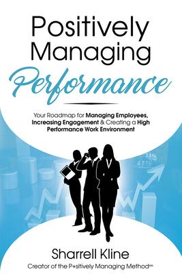 Positively Managing Performance: Your Roadmap for Managing Employees, Increasing Engagement & Creating a High Performance Work E