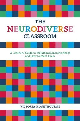 The Neurodiverse Classroom: A Teacher's Guide to Individual Learning Needs and How to Meet Them