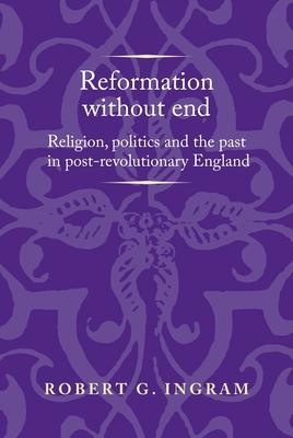 Reformation Without End: Religion, Politics and the Past in Post-revolutionary England
