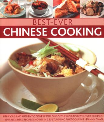 Best-Ever Chinese Cooking: Delicious and Authentic Dishes from One of the World's Best-Loved Cuisines: Ove 140 Authentic Recipes