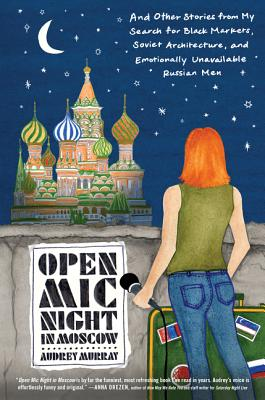 Open Mic Night in Moscow: And Other Stories from My Search for Black Markets, Soviet Architecture, and Emotionally Unavailable R