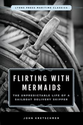Flirting With Mermaids: The Unpredictable Life of a Sailboat Delivery Skipper