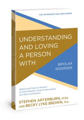 Understanding and Loving a Person With Bipolar Disorder: Biblical and Practical Wisdom to Build Empathy, Preserve Boundaries, an