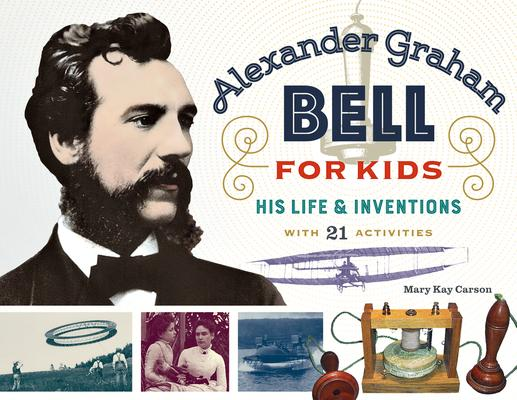 Alexander Graham Bell for Kids: His Life & Inventions, With 21 Activities