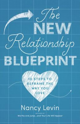 The New Relationship Blueprint: 10 Steps to Reframe the Way You Love