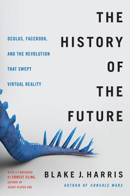 The History of the Future: Oculus, Facebook, and the Revolution That Swept Virtual Reality