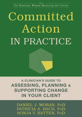 Committed Action in Practice: A Clinician's Guide to Assessing, Planning & Supporting Change in Your Client