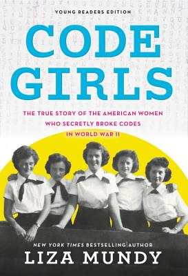 Code Girls: The True Story of the American Women Who Secretly Broke Codes in World War II: Young Readers Edition
