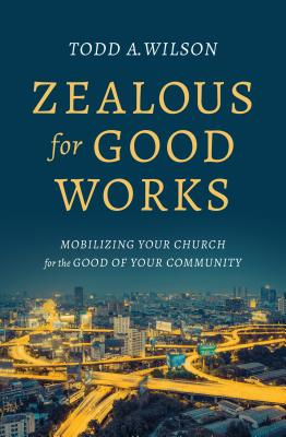 Zealous for Good Works: Mobilizing Your Church for the Good of Your Community