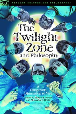 The Twilight Zone and Philosophy: A Dangerous Dimension to Visit