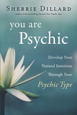 You Are Psychic: Develop Your Natural Intuition Through Your Psychic Type