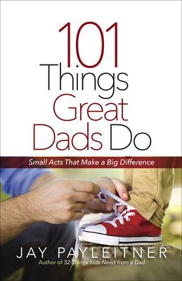 101 Things Great Dads Do: Small Acts That Make a Big Difference