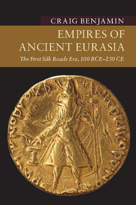 Empires of Ancient Eurasia: The First Silk Roads Era, 100 BCE-250 CE