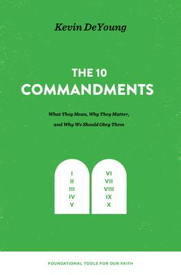 The 10 Commandments: What They Mean, Why They Matter, and Why We Should Obey Them