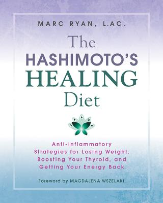The Hashimoto's Healing Diet: Anti-Inflammatory Strategies for Losing Weight, Boosting Your Thyroid, and Getting Your Energy Bac