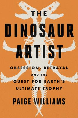 The Dinosaur Artist: Obsession, Betrayal and the Quest for Earth's Ultimate Trophy