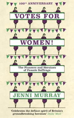 Votes for Women!: The Pioneers and Heroines of Female Suffrage from the Pages of a History of Britain in 21 Women