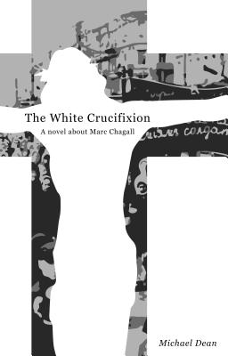 The White Crucifixion: A Novel About Marc Chagall