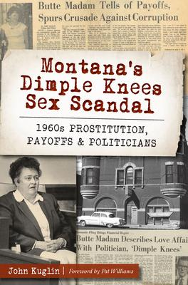 Montana's Dimple Knees Sex Scandal: 1960s Prostitution, Payoffs & Politicians