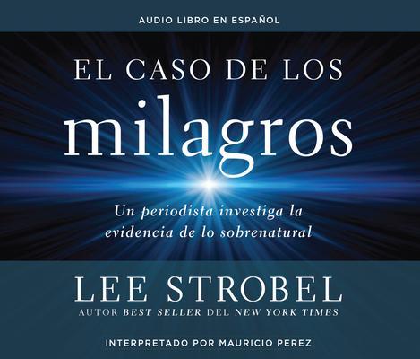 El caso de los milagros / The Case for Miracles: Un periodista investiga la evidencia de lo sobrenatural / A Journalist Investig