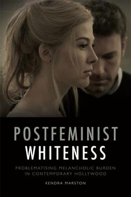 Postfeminist Whiteness: Problematising Melancholic Burden in Contemporary Hollywood