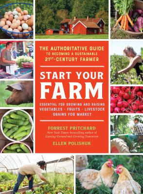Start Your Farm: The Authoritative Guide to Becoming a Sustainable 21st-Century Farmer
