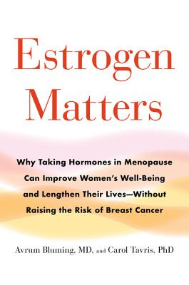 Estrogen Matters: Why Taking Hormones in Menopause Can Improve Women's Well-Being and Lengthen Their Lives -- Without Raising th
