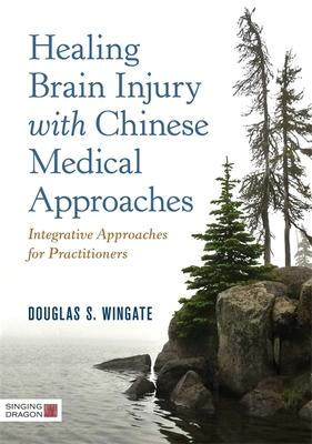 Healing Brain Injury With Chinese Medical Approaches: Integrative Approaches for Practitioners