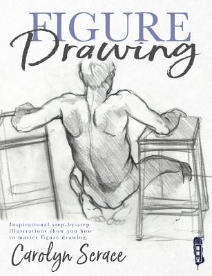 Figure Drawing: Inspirational Step-by-step Illustrations Show You How to Master Figure Drawing