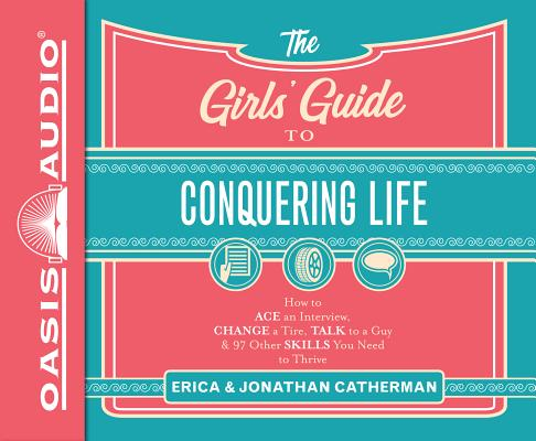 The Girls' Guide to Conquering Life: How to Ace an Interview, Change a Tire, Talk to a Guy, & 97 Other Skills You Need to Thrive