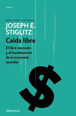 Caída libre / Freefall: El libre mercado y el hundimiento de la economía mundial / the Free Market and the Collapse of the World