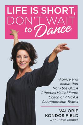 Life Is Short, Don't Wait to Dance: Advice and Inspiration from the UCLA Athletic Hall of Fame Coach of 7 NCAA Championship Team