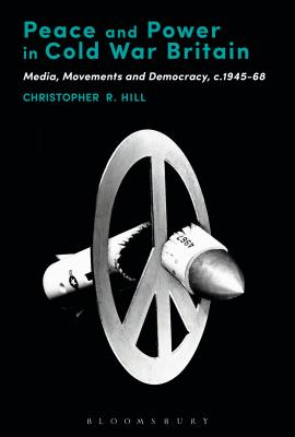 Peace and Power in Cold War Britain: Media, Movements and Democracy, C.1945-68