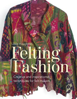 Felting Fashion: Creative and Inspirational Techniques for Felt-Makers
