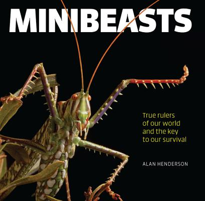 Minibeasts: True Rulers of Our World and the Key to Our Survival