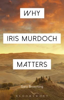 Why Iris Murdoch Matters: Making Sense of Experience in Modern Times